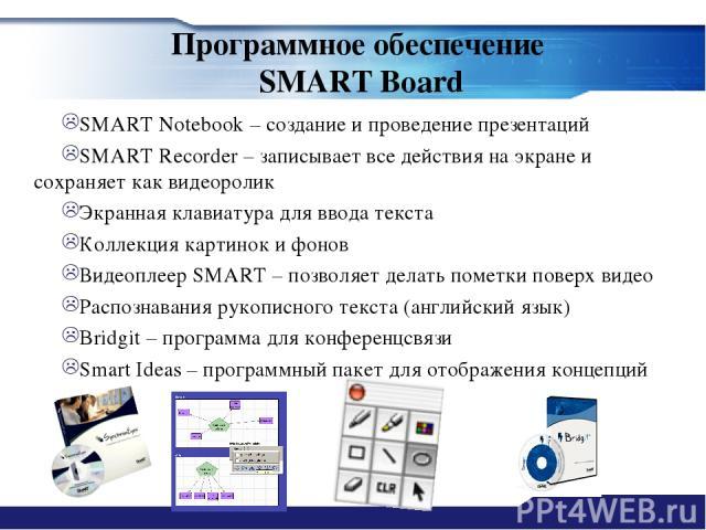 Программное обеспечение SMART Board SMART Notebook – создание и проведение презентаций SMART Recorder – записывает все действия на экране и сохраняет как видеоролик Экранная клавиатура для ввода текста Коллекция картинок и фонов Видеоплеер SMART – п…