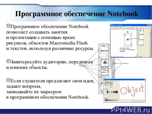 Программное обеспечение Notebook Программное обеспечение Notebook позволяет создавать занятия ипрезентации спомощью ярких рисунков, объектов Macromedia Flash итекстов, используя различные ресурсы. Заинтересуйте аудиторию, передвигая иизменяя объ…