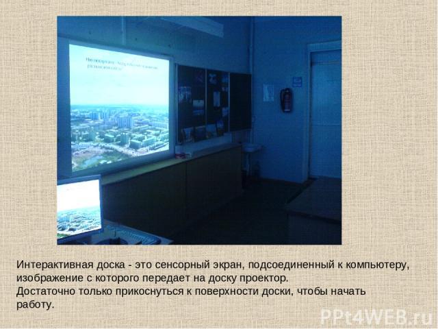 Интерактивная доска - это сенсорный экран, подсоединенный к компьютеру, изображение с которого передает на доску проектор. Достаточно только прикоснуться к поверхности доски, чтобы начать работу.