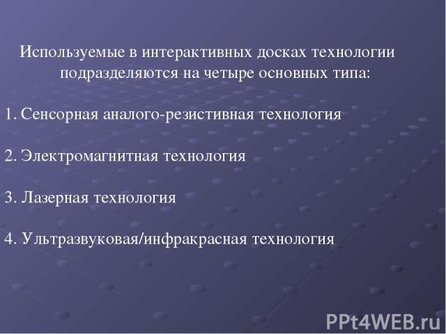 Используемые в интерактивных досках технологии подразделяются на четыре основных типа: Сенсорная аналого-резистивная технология 2. Электромагнитная технология 3. Лазерная технология 4. Ультразвуковая/инфракрасная технология