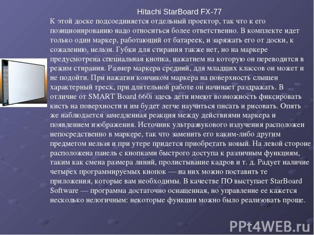 Hitachi StarBoard FX-77 К этой доске подсоединяется отдельный проектор, так что к его позиционированию надо относиться более ответственно. В комплекте идет только один маркер, работающий от батареек, и заряжать его от доски, к сожалению, нельзя. Губ…