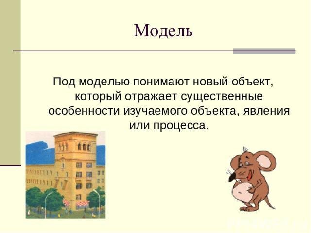 Модель Под моделью понимают новый объект, который отражает существенные особенности изучаемого объекта, явления или процесса.