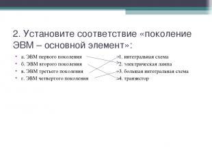 2. Установите соответствие «поколение ЭВМ – основной элемент»: а. ЭВМ первого по