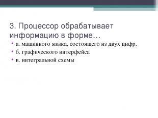 3. Процессор обрабатывает информацию в форме… а. машинного языка, состоящего из
