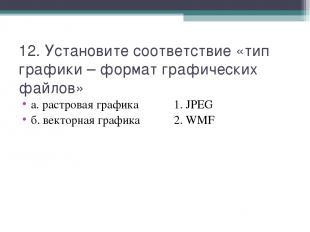 12. Установите соответствие «тип графики – формат графических файлов» а. растров