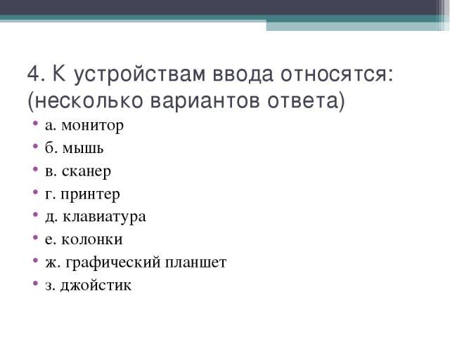 4. К устройствам ввода относятся: (несколько вариантов ответа) а. монитор б. мышь в. сканер г. принтер д. клавиатура е. колонки ж. графический планшет з. джойстик