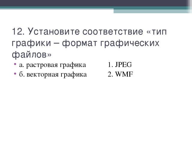 12. Установите соответствие «тип графики – формат графических файлов» а. растровая графика 1. JPEG б. векторная графика 2. WMF