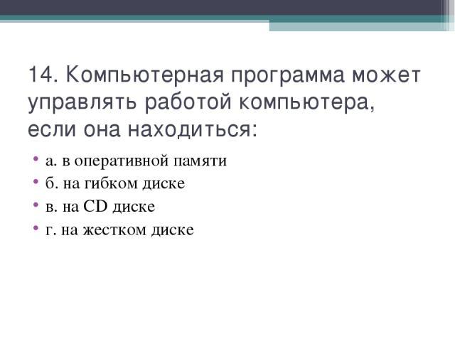 14. Компьютерная программа может управлять работой компьютера, если она находиться: а. в оперативной памяти б. на гибком диске в. на CD диске г. на жестком диске