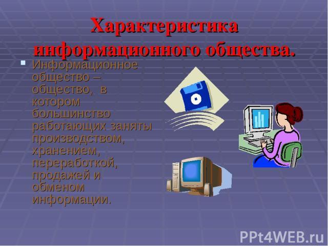 Характеристика информационного общества. Информационное общество – общество, в котором большинство работающих заняты производством, хранением, переработкой, продажей и обменом информации.