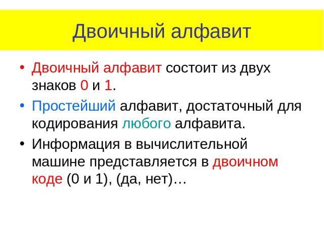 Двоичный алфавит Двоичный алфавит состоит из двух знаков 0 и 1. Простейший алфавит, достаточный для кодирования любого алфавита. Информация в вычислительной машине представляется в двоичном коде (0 и 1), (да, нет)…