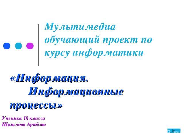 «Информация. Информационные процессы» Мультимедиа обучающий проект по курсу информатики Ученика 10 класса Шишлова Артёма
