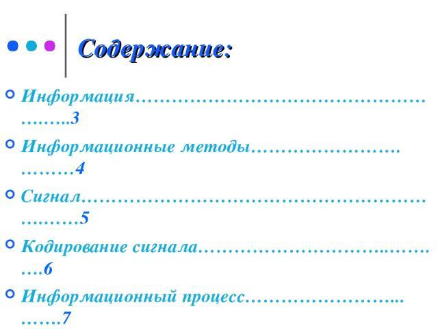 Содержание: Информация…………………………………………….…..3 Информационные методы…………………….………4 Сигнал…………………………………………………….……5 Кодирование сигнала…………………………..…….….6 Информационный процесс……………………...…….7 Информационные процессы в жизни……………..8 Информационные процесс…
