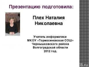 Презентацию подготовила: Плех Наталия Николаевна Учитель информатики МКОУ «Тормо