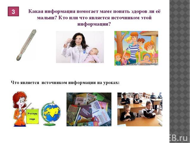 Какая информация помогает маме понять здоров ли её малыш? Кто или что является источником этой информации? 3 Что является источником информации на уроках: термометр медсестра воспитатель учитель одноклассники учебники