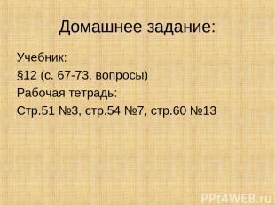 Домашнее задание: Учебник: §12 (с. 67-73, вопросы) Рабочая тетрадь: Стр.51 №3, с