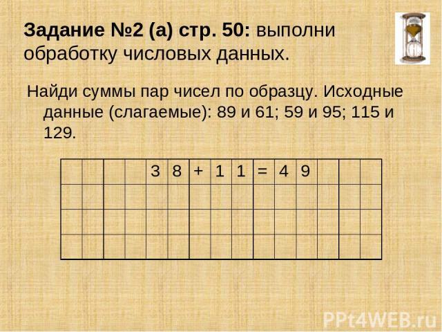 Задание №2 (а) стр. 50: выполни обработку числовых данных. Найди суммы пар чисел по образцу. Исходные данные (слагаемые): 89 и 61; 59 и 95; 115 и 129. 3 8 + 1 1 = 4 9