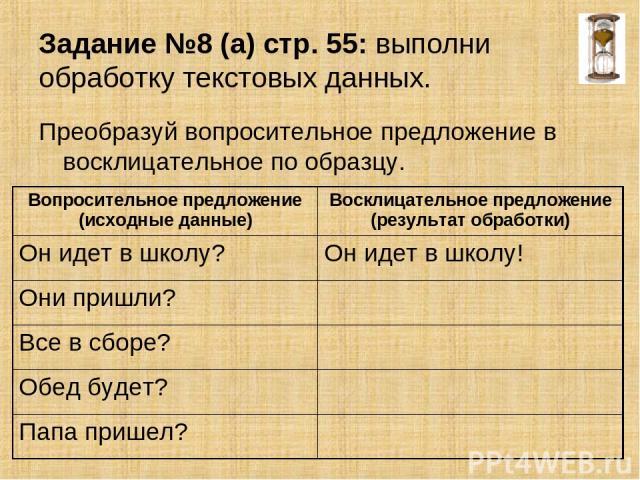 Задание №8 (а) стр. 55: выполни обработку текстовых данных. Преобразуй вопросительное предложение в восклицательное по образцу. Вопросительное предложение (исходные данные) Восклицательное предложение (результат обработки) Он идет в школу? Он идет в…