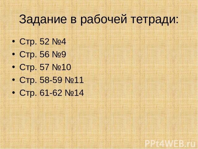 Задание в рабочей тетради: Стр. 52 №4 Стр. 56 №9 Стр. 57 №10 Стр. 58-59 №11 Стр. 61-62 №14