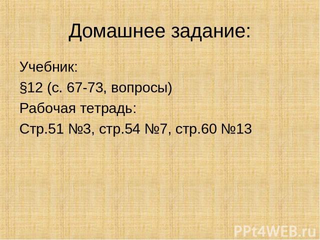 Домашнее задание: Учебник: §12 (с. 67-73, вопросы) Рабочая тетрадь: Стр.51 №3, стр.54 №7, стр.60 №13