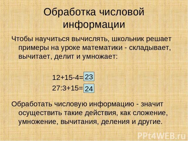 Обработка числовой информации Чтобы научиться вычислять, школьник решает примеры на уроке математики - складывает, вычитает, делит и умножает: 12+15-4= 27:3+15= Обработать числовую информацию - значит осуществить такие действия, как сложение, умноже…