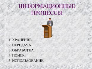 ИНФОРМАЦИОННЫЕ ПРОЦЕССЫ: 1. ХРАНЕНИЕ. 2. ПЕРЕДАЧА. 3. ОБРАБОТКА. 4. ПОИСК. 5. ИС