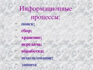 Информационные процессы: поиск; сбор; хранение; передача; обработка; использован