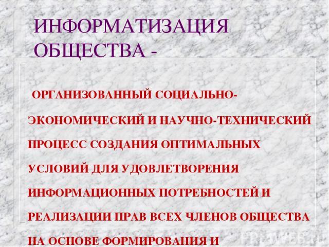 ИНФОРМАТИЗАЦИЯ ОБЩЕСТВА - ОРГАНИЗОВАННЫЙ СОЦИАЛЬНО-ЭКОНОМИЧЕСКИЙ И НАУЧНО-ТЕХНИЧЕСКИЙ ПРОЦЕСС СОЗДАНИЯ ОПТИМАЛЬНЫХ УСЛОВИЙ ДЛЯ УДОВЛЕТВОРЕНИЯ ИНФОРМАЦИОННЫХ ПОТРЕБНОСТЕЙ И РЕАЛИЗАЦИИ ПРАВ ВСЕХ ЧЛЕНОВ ОБЩЕСТВА НА ОСНОВЕ ФОРМИРОВАНИЯ И ИСПОЛЬЗОВАНИЯ И…