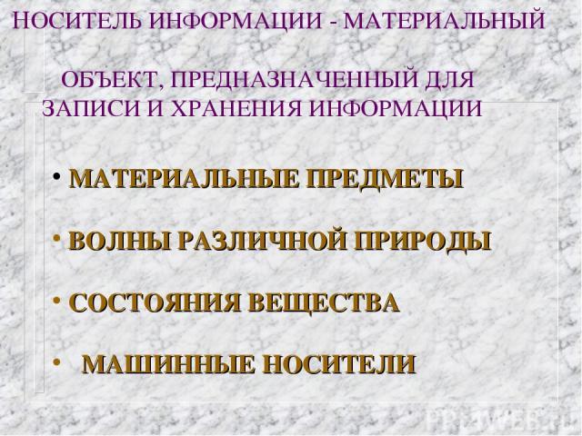 НОСИТЕЛЬ ИНФОРМАЦИИ - МАТЕРИАЛЬНЫЙ ОБЪЕКТ, ПРЕДНАЗНАЧЕННЫЙ ДЛЯ ЗАПИСИ И ХРАНЕНИЯ ИНФОРМАЦИИ МАТЕРИАЛЬНЫЕ ПРЕДМЕТЫ ВОЛНЫ РАЗЛИЧНОЙ ПРИРОДЫ СОСТОЯНИЯ ВЕЩЕСТВА МАШИННЫЕ НОСИТЕЛИ