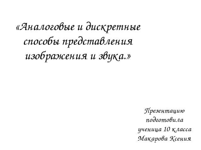 Презентацию подготовила ученица 10 класса Макарова Ксения «Аналоговые и дискретные способы представления изображения и звука.»