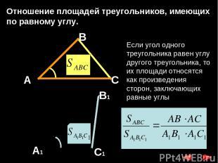 Отношение площадей треугольников, имеющих по равному углу. А В1 А1 С1 С В Если у