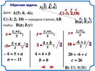 Дано: Найти: A(5; 4; -6); C(-3; 2; 10) – середина отрезка AB B(a; b;c) Обратная