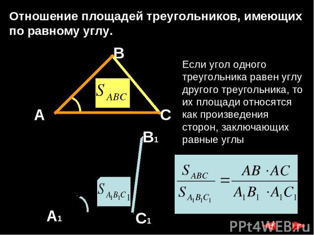 Отношение площадей треугольников, имеющих по равному углу. А В1 А1 С1 С В Если угол одного треугольника равен углу другого треугольника, то их площади относятся как произведения сторон, заключающих равные углы.