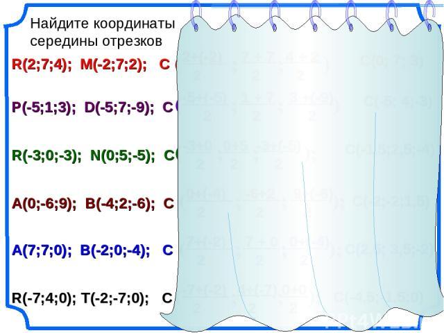 Найдите координаты середины отрезков R(2;7;4); M(-2;7;2); C P(-5;1;3); D(-5;7;-9); C R(-3;0;-3); N(0;5;-5); C A(0;-6;9); B(-4;2;-6); C R(-7;4;0); T(-2;-7;0); C A(7;7;0); B(-2;0;-4); C