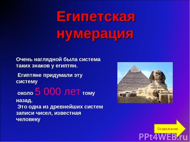 Очень наглядной была система таких знаков у египтян. Египтяне придумали эту систему около 5000 лет тому назад. Это одна из древнейших систем записи чисел, известная человеку Египетская нумерация Содержание