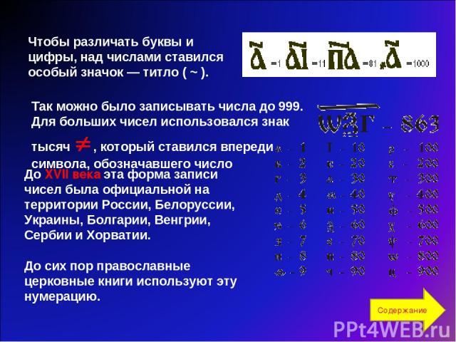 Чтобы различать буквы и цифры, над числами ставился особый значок — титло ( ~ ). До XVII века эта форма записи чисел была официальной на территории России, Белоруссии, Украины, Болгарии, Венгрии, Сербии и Хорватии. До сих пор православные церковные …