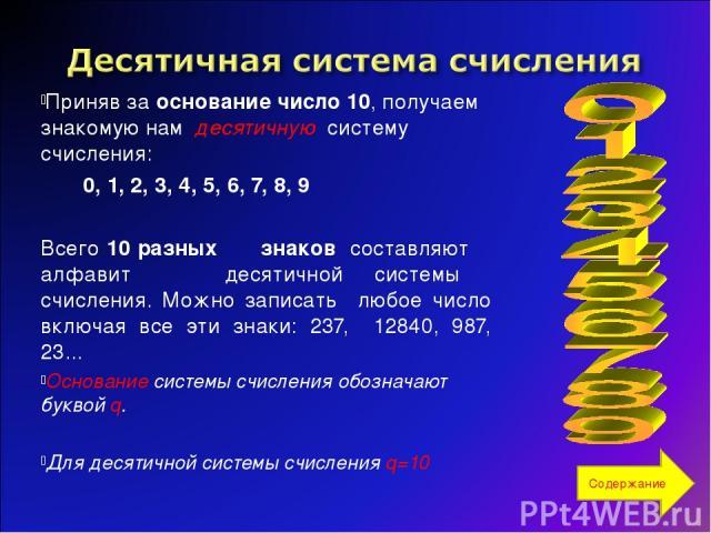Приняв за основание число 10, получаем знакомую нам десятичную систему счисления: 0, 1, 2, 3, 4, 5, 6, 7, 8, 9 Всего 10 разных знаков составляют алфавит десятичной системы счисления. Можно записать любое число включая все эти знаки: 237, 12840, 987,…
