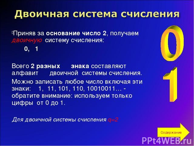 Приняв за основание число 2, получаем двоичную систему счисления: 0, 1 Всего 2 разных знака составляют алфавит двоичной системы счисления. Можно записать любое число включая эти знаки: 1, 11, 101, 110, 10010011… - обратите внимание: используем тольк…
