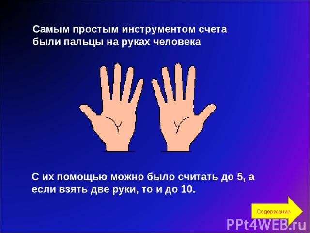 Самым простым инструментом счета были пальцы на руках человека С их помощью можно было считать до 5, а если взять две руки, то и до 10. Содержание