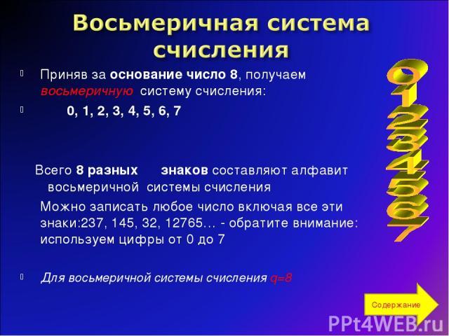 Приняв за основание число 8, получаем восьмеричную систему счисления: 0, 1, 2, 3, 4, 5, 6, 7 Всего 8 разных знаков составляют алфавит восьмеричной системы счисления Можно записать любое число включая все эти знаки:237, 145, 32, 12765… - обратите вни…