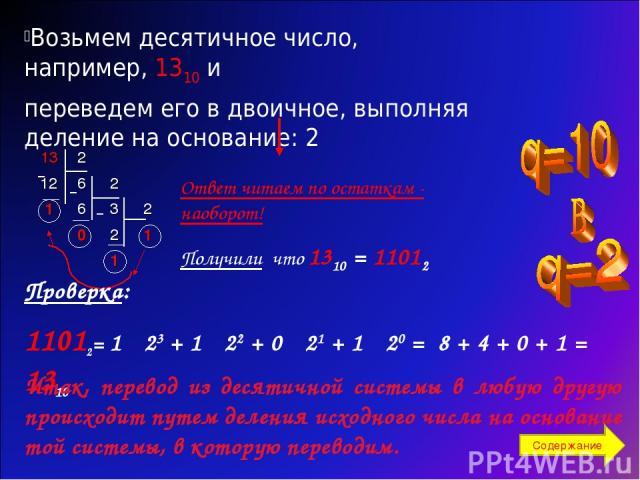 Возьмем десятичное число, например, 1310 и переведем его в двоичное, выполняя деление на основание: 2 Ответ читаем по остаткам - наоборот! Получили что 1310 = 11012 Проверка: 11012= 1 · 23 + 1 · 22 + 0 · 21 + 1 · 20 = 8 + 4 + 0 + 1 = 1310 Итак, пере…