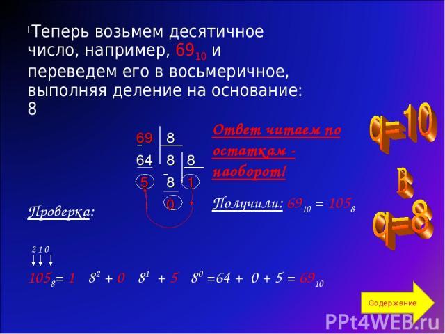 Теперь возьмем десятичное число, например, 6910 и переведем его в восьмеричное, выполняя деление на основание: 8 Ответ читаем по остаткам - наоборот! Получили: 6910 = 1058 Проверка: 2 1 0 1058= 1 · 82 + 0 · 81 + 5 · 80 =64 + 0 + 5 = 6910 Содержание …