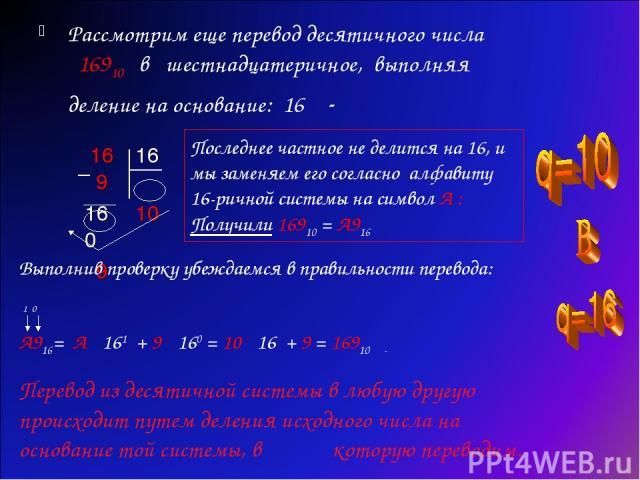 Рассмотрим еще перевод десятичного числа 16910 в шестнадцатеричное, выполняя деление на основание: 16 - Последнее частное не делится на 16, и мы заменяем его согласно алфавиту 16-ричной системы на символ А : Получили 16910 = А916 Выполнив проверку у…