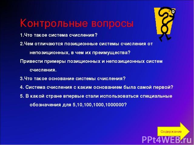 Контрольные вопросы 1.Что такое система счисления? 2.Чем отличаются позиционные системы счисления от непозиционных, вчем их преимущества? Привести примеры позиционных и непозиционных систем счисления. 3.Что такое основание системы счисления? 4. Сис…