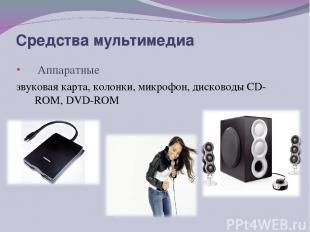 Аппаратные звуковая карта, колонки, микрофон, дисководы CD-ROM, DVD-ROM Средства