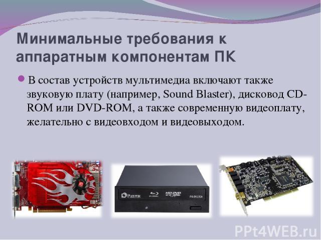 Минимальные требования к аппаратным компонентам ПК В состав устройств мультимедиа включают также звуковую плату (например, Sound Blaster), дисковод СD-RОМ или DVD-RОМ, а также современную видеоплату, желательно с видеовходом и видеовыходом.