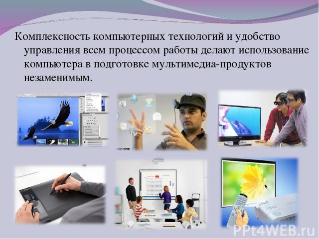 Комплексность компьютерных технологий и удобство управления всем процессом работы делают использование компьютера в подготовке мультимедиа-продуктов незаменимым.
