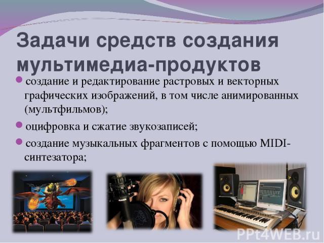 Задачи средств создания мультимедиа-продуктов создание и редактирование растровых и векторных графических изображений, в том числе анимированных (мультфильмов); оцифровка и сжатие звукозаписей; создание музыкальных фрагментов с помощью МIDI-синтезатора;