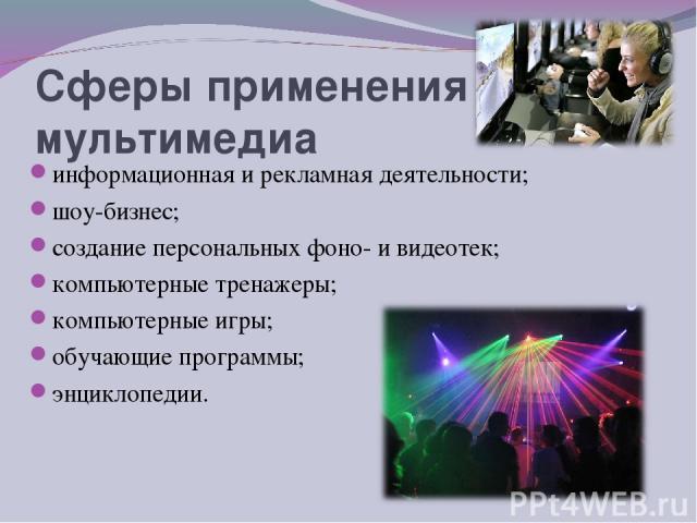 Сферы применения мультимедиа информационная и рекламная деятельности; шоу-бизнес; создание персональных фоно- и видеотек; компьютерные тренажеры; компьютерные игры; обучающие программы; энциклопедии.