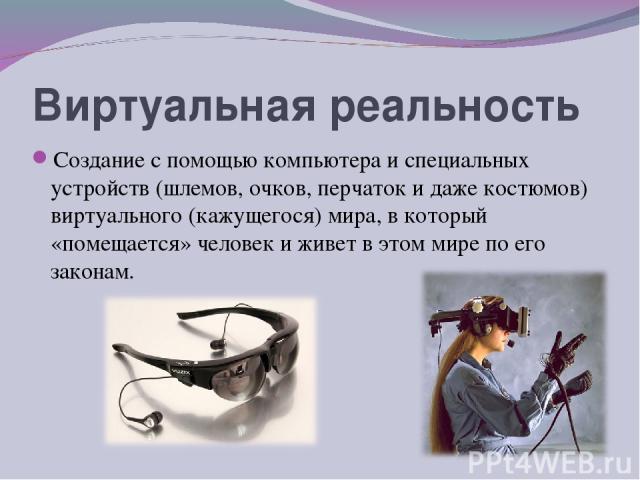 Виртуальная реальность Создание с помощью компьютера и специальных устройств (шлемов, очков, перчаток и даже костюмов) виртуального (кажущегося) мира, в который «помещается» человек и живет в этом мире по его законам.