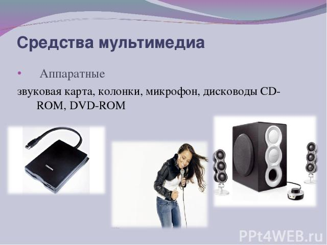 Аппаратные звуковая карта, колонки, микрофон, дисководы CD-ROM, DVD-ROM Средства мультимедиа
